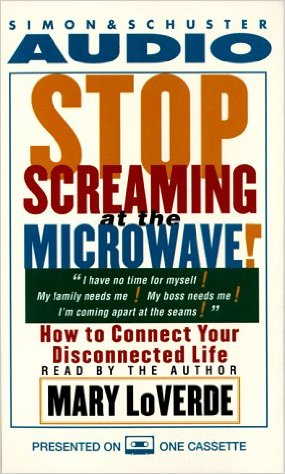 STOP SCREAMING AT THE MICROWAVE!: How to Connect Your Disconnected Life