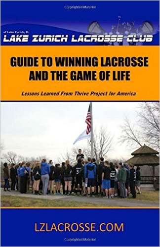 Lake Zurich Lacrosse Club Guide to Winning Lacrosse and the Game of Life: Lessons Learned From Thrive Project for America Training