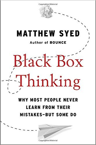 Black Box Thinking: Why Most People Never Learn from Their Mistakes–But Some Do