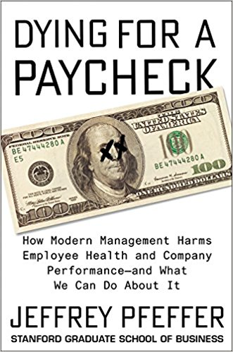 Dying for a Paycheck: How Modern Management Harms Employee Health and Company Performance and What We Can Do About It